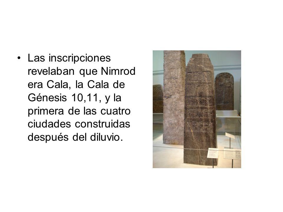 Las inscripciones revelaban que Nimrod era Cala, la Cala de Génesis 10,11, y la primera de las cuatro ciudades construidas después del diluvio.