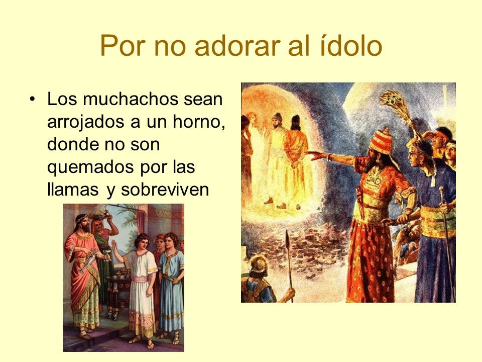 Por no adorar al ídolo Los muchachos sean arrojados a un horno, donde no son quemados por las llamas y sobreviven.