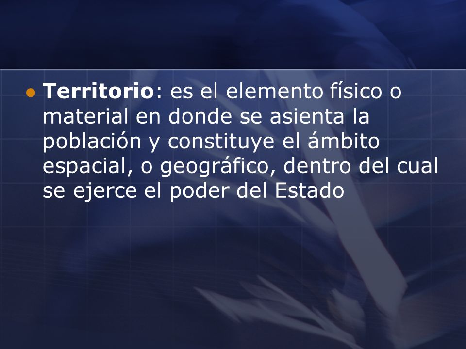 Territorio: es el elemento físico o material en donde se asienta la población y constituye el ámbito espacial, o geográfico, dentro del cual se ejerce el poder del Estado