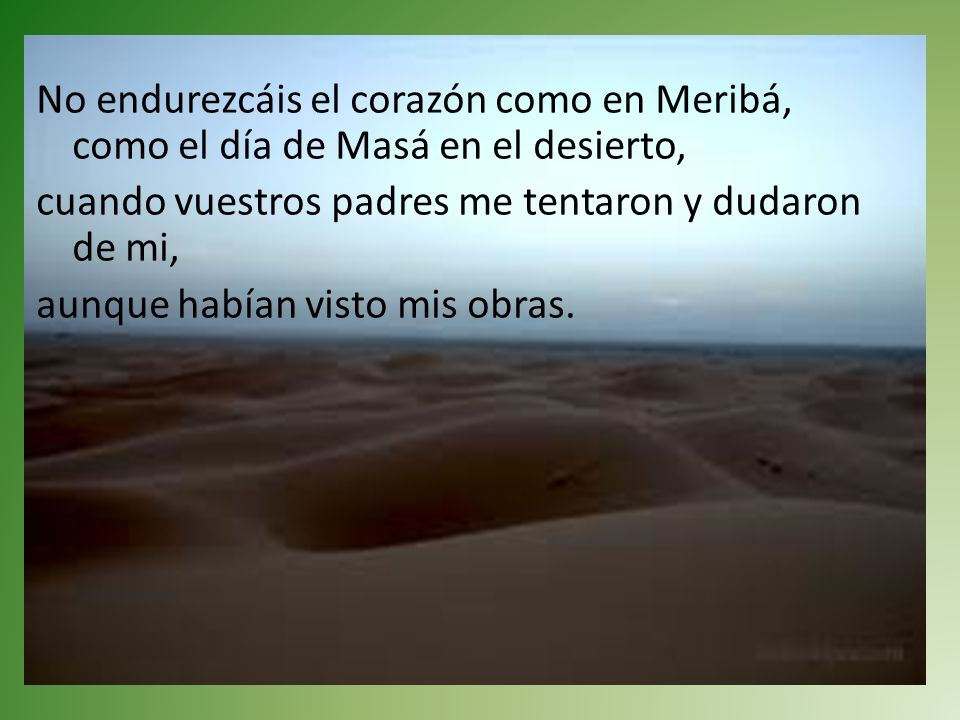 No endurezcáis el corazón como en Meribá, como el día de Masá en el desierto, cuando vuestros padres me tentaron y dudaron de mi, aunque habían visto mis obras.