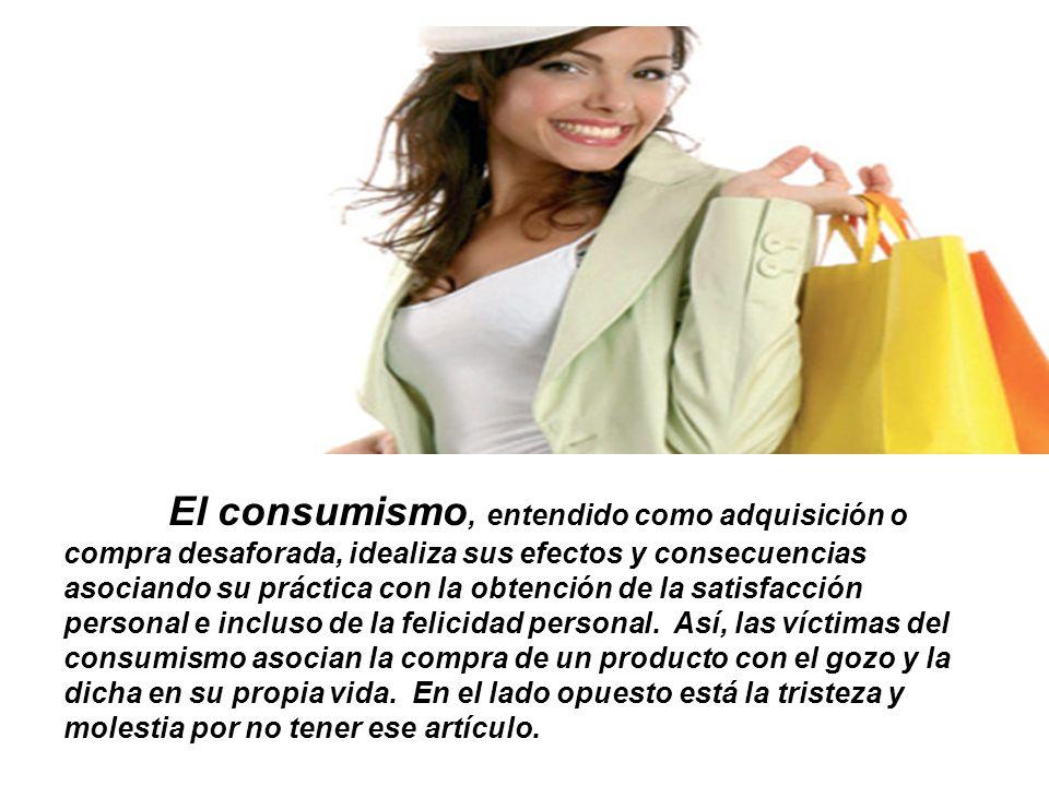 El consumismo, entendido como adquisición o compra desaforada, idealiza sus efectos y consecuencias asociando su práctica con la obtención de la satisfacción personal e incluso de la felicidad personal.