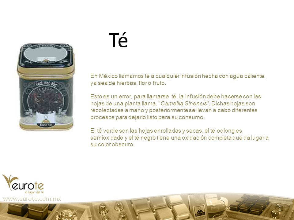 Té En México llamamos té a cualquier infusión hecha con agua caliente, ya sea de hierbas, flor o fruto.