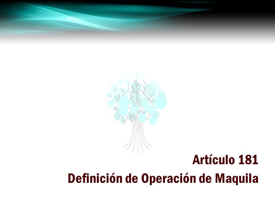 Artículo 181 Definición de Operación de Maquila