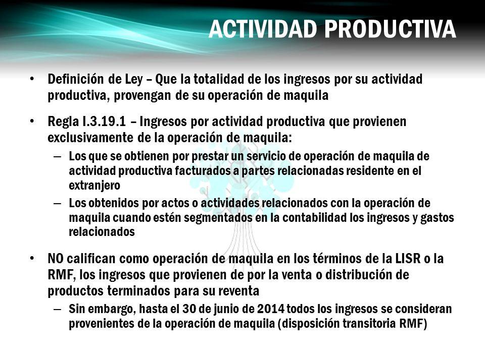 ACTIVIDAD PRODUCTIVA Definición de Ley – Que la totalidad de los ingresos por su actividad productiva, provengan de su operación de maquila.