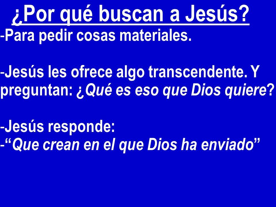 ¿Por qué buscan a Jesús Para pedir cosas materiales. Jesús les ofrece algo transcendente. Y preguntan: ¿Qué es eso que Dios quiere