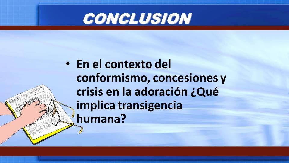 CONCLUSION En el contexto del conformismo, concesiones y crisis en la adoración ¿Qué implica transigencia humana
