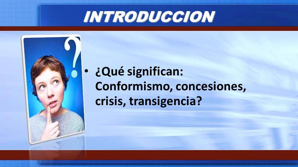 INTRODUCCION ¿Qué significan: Conformismo, concesiones, crisis, transigencia