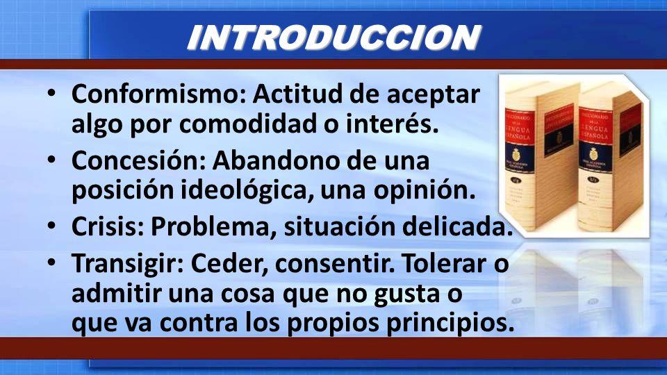 INTRODUCCION Conformismo: Actitud de aceptar algo por comodidad o interés. Concesión: Abandono de una posición ideológica, una opinión.