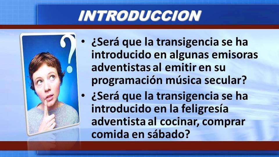 INTRODUCCION ¿Será que la transigencia se ha introducido en algunas emisoras adventistas al emitir en su programación música secular