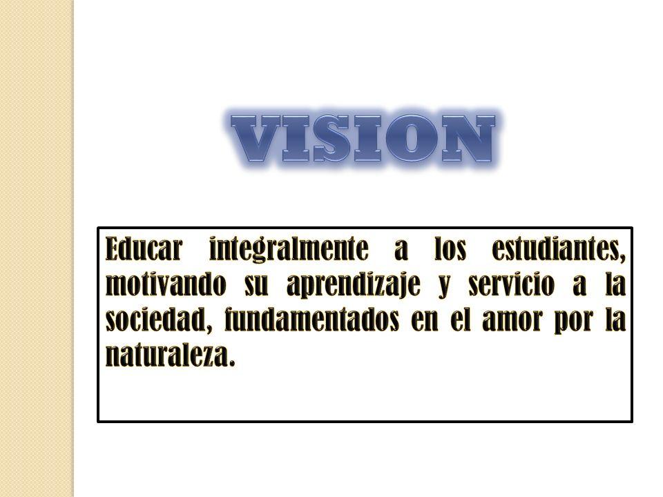 VISION Educar integralmente a los estudiantes, motivando su aprendizaje y servicio a la sociedad, fundamentados en el amor por la naturaleza.
