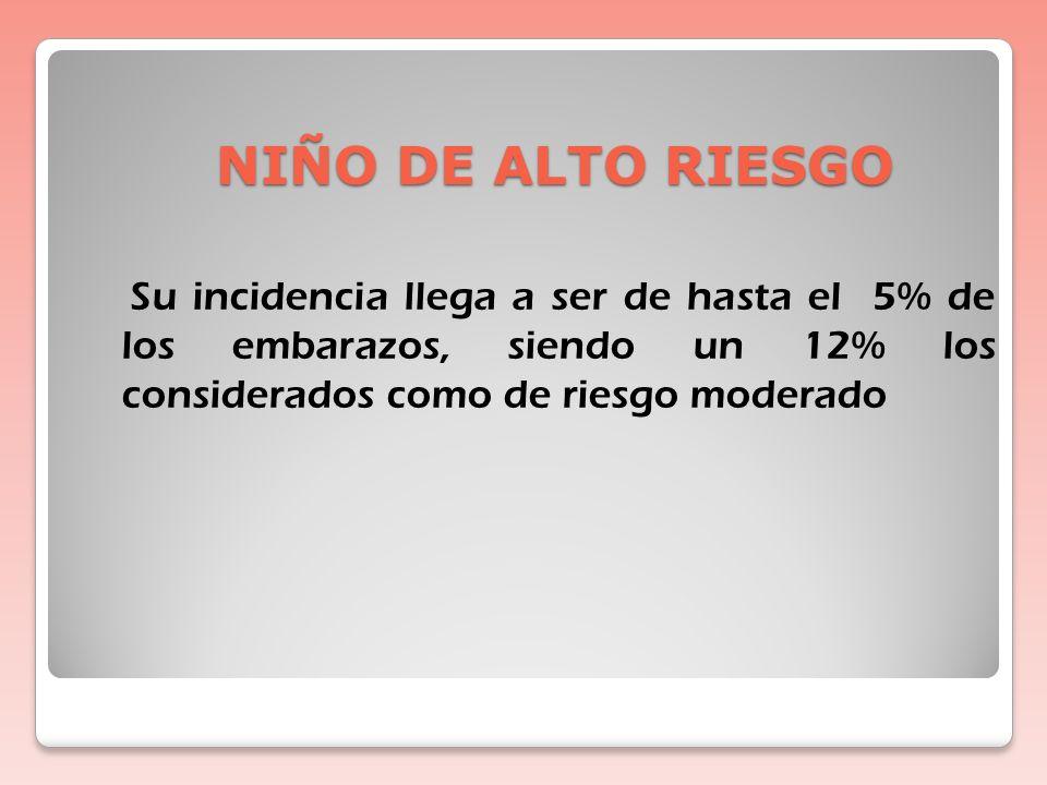 NIÑO DE ALTO RIESGO Su incidencia llega a ser de hasta el 5% de los embarazos, siendo un 12% los considerados como de riesgo moderado.