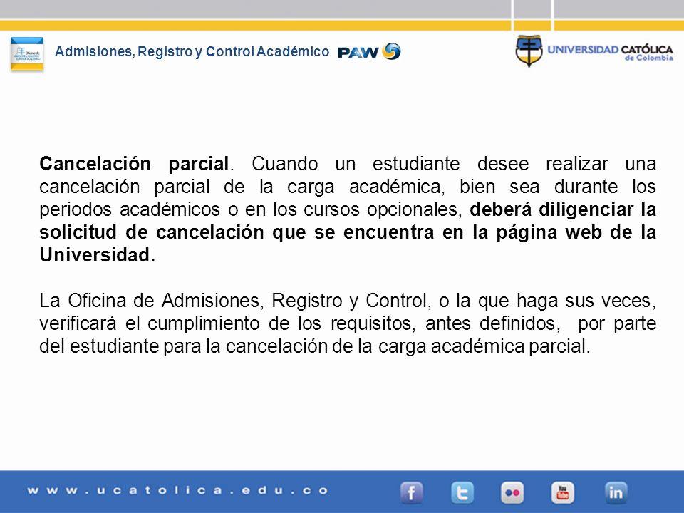 Cancelación parcial. Cuando un estudiante desee realizar una cancelación parcial de la carga académica, bien sea durante los periodos académicos o en los cursos opcionales, deberá diligenciar la solicitud de cancelación que se encuentra en la página web de la Universidad.