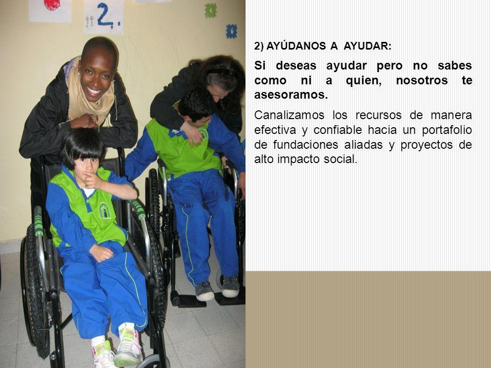 2) AYÚDANOS A AYUDAR: Si deseas ayudar pero no sabes como ni a quien, nosotros te asesoramos.