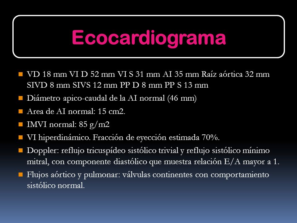 Ecocardiograma VD 18 mm VI D 52 mm VI S 31 mm AI 35 mm Raíz aórtica 32 mm SIVD 8 mm SIVS 12 mm PP D 8 mm PP S 13 mm.