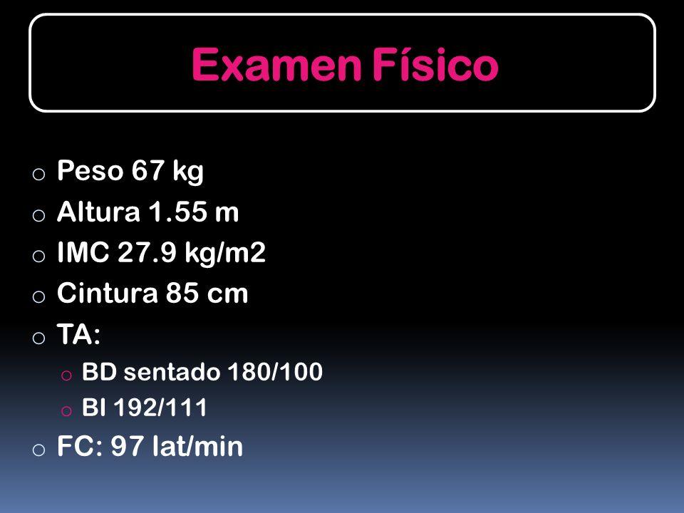 Examen Físico Peso 67 kg Altura 1.55 m IMC 27.9 kg/m2 Cintura 85 cm