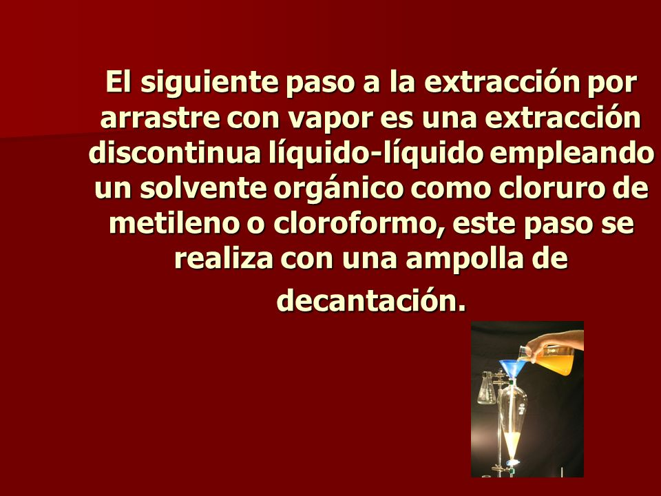 El siguiente paso a la extracción por arrastre con vapor es una extracción discontinua líquido-líquido empleando un solvente orgánico como cloruro de metileno o cloroformo, este paso se realiza con una ampolla de decantación.