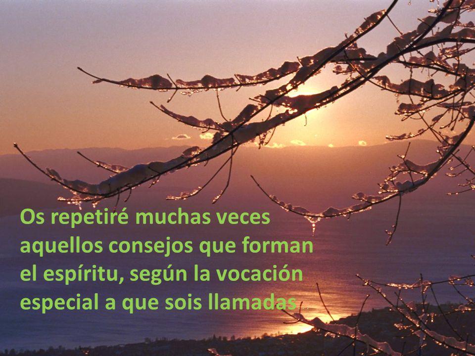 Os repetiré muchas veces aquellos consejos que forman el espíritu, según la vocación especial a que sois llamadas…