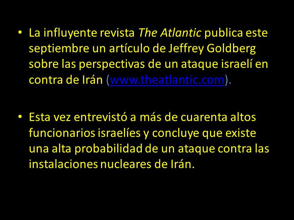 La influyente revista The Atlantic publica este septiembre un artículo de Jeffrey Goldberg sobre las perspectivas de un ataque israelí en contra de Irán (www.theatlantic.com).