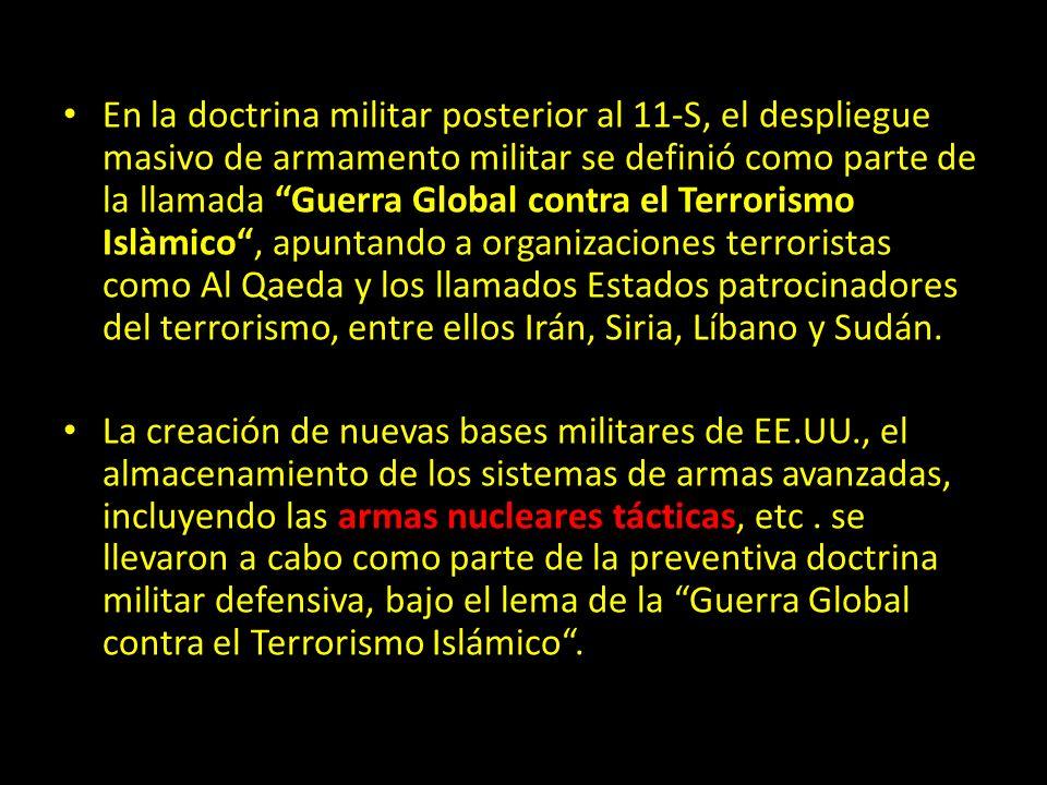 En la doctrina militar posterior al 11-S, el despliegue masivo de armamento militar se definió como parte de la llamada Guerra Global contra el Terrorismo Islàmico , apuntando a organizaciones terroristas como Al Qaeda y los llamados Estados patrocinadores del terrorismo, entre ellos Irán, Siria, Líbano y Sudán.