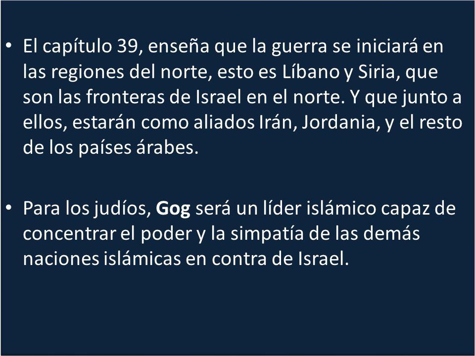 El capítulo 39, enseña que la guerra se iniciará en las regiones del norte, esto es Líbano y Siria, que son las fronteras de Israel en el norte. Y que junto a ellos, estarán como aliados Irán, Jordania, y el resto de los países árabes.