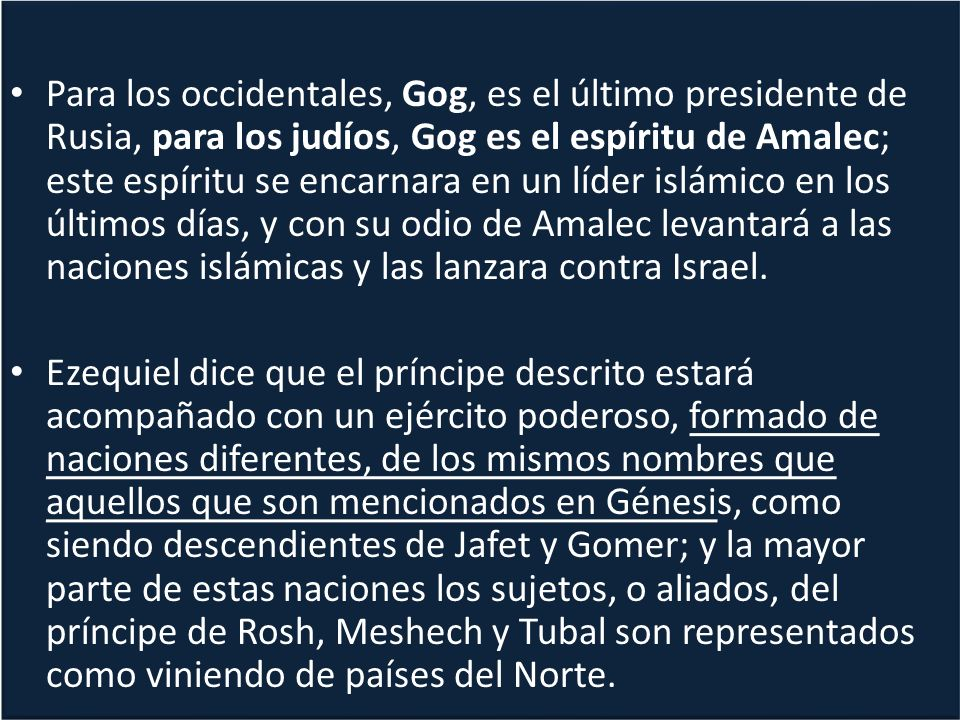 Para los occidentales, Gog, es el último presidente de Rusia, para los judíos, Gog es el espíritu de Amalec; este espíritu se encarnara en un líder islámico en los últimos días, y con su odio de Amalec levantará a las naciones islámicas y las lanzara contra Israel.