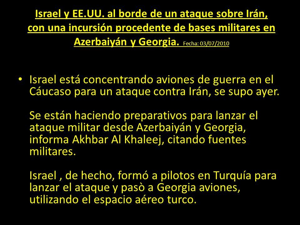 Israel y EE.UU. al borde de un ataque sobre Irán, con una incursión procedente de bases militares en Azerbaiyán y Georgia. Fecha: 03/07/2010