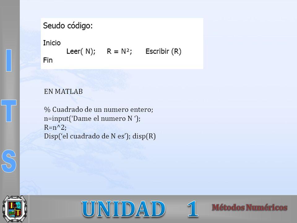 EN MATLAB % Cuadrado de un numero entero; n=input('Dame el numero N '); R=n^2; Disp('el cuadrado de N es'); disp(R)