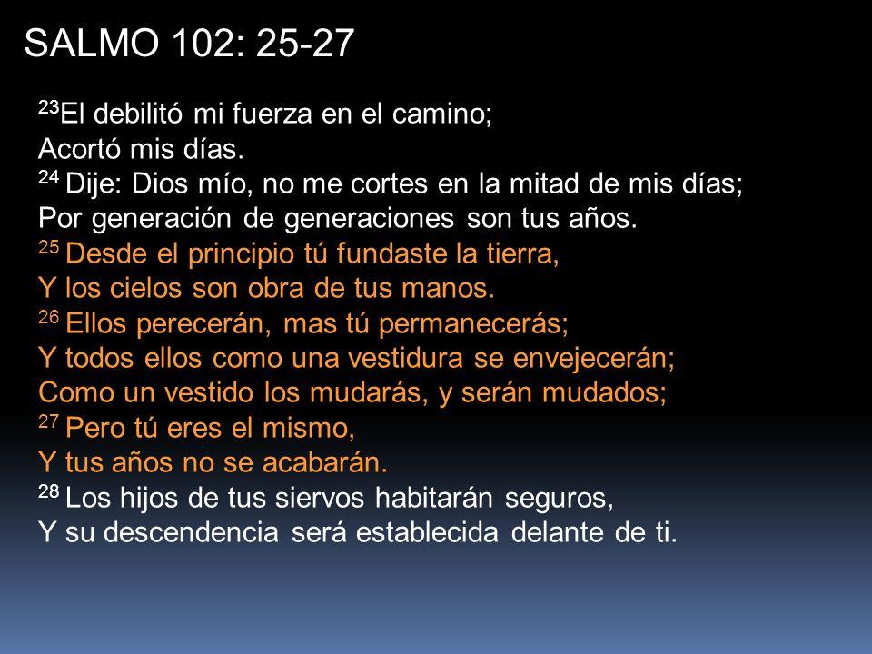 SALMO 102: 25-27 23El debilitó mi fuerza en el camino; Acortó mis días.