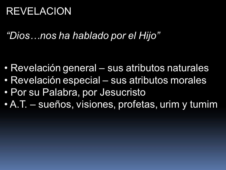 REVELACION Dios…nos ha hablado por el Hijo Revelación general – sus atributos naturales. Revelación especial – sus atributos morales.