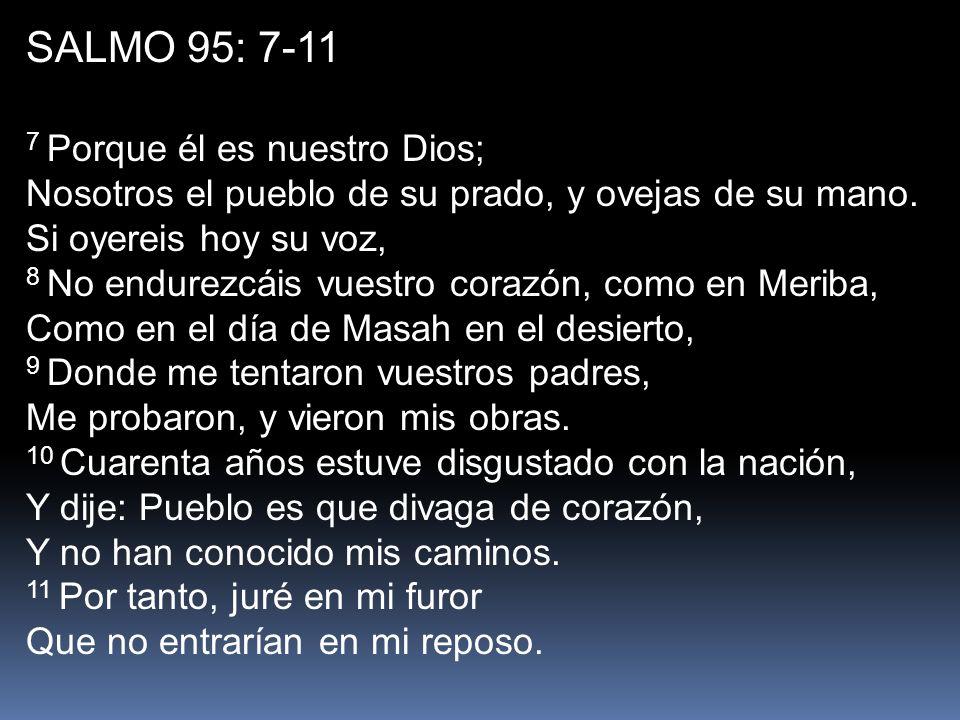 SALMO 95: 7-11 7 Porque él es nuestro Dios; Nosotros el pueblo de su prado, y ovejas de su mano. Si oyereis hoy su voz,