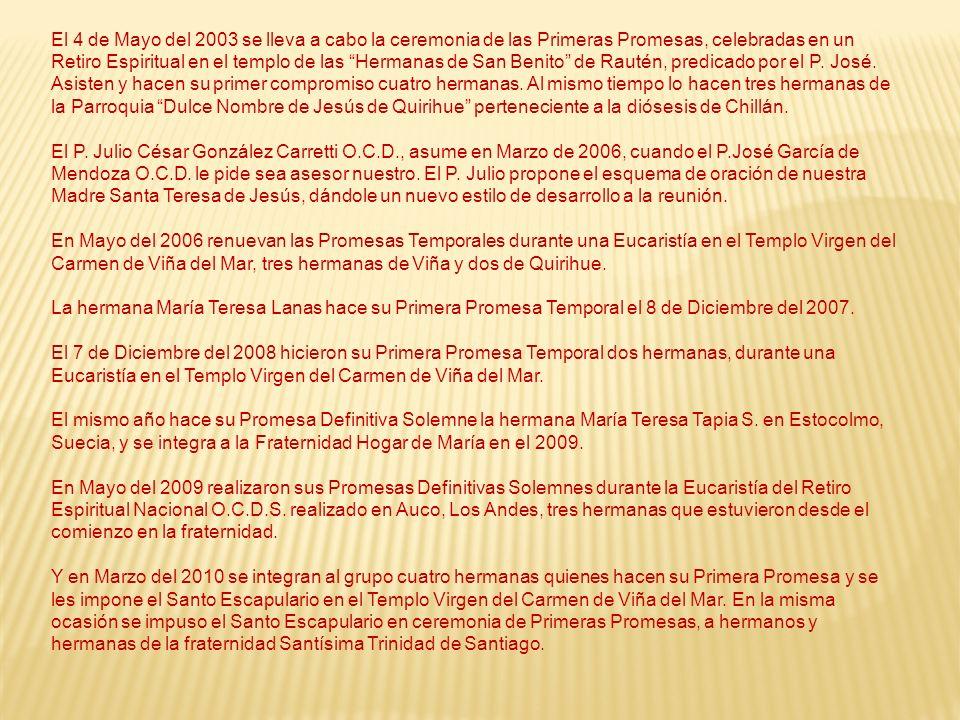 El 4 de Mayo del 2003 se lleva a cabo la ceremonia de las Primeras Promesas, celebradas en un Retiro Espiritual en el templo de las Hermanas de San Benito de Rautén, predicado por el P. José. Asisten y hacen su primer compromiso cuatro hermanas. Al mismo tiempo lo hacen tres hermanas de la Parroquia Dulce Nombre de Jesús de Quirihue perteneciente a la diósesis de Chillán.