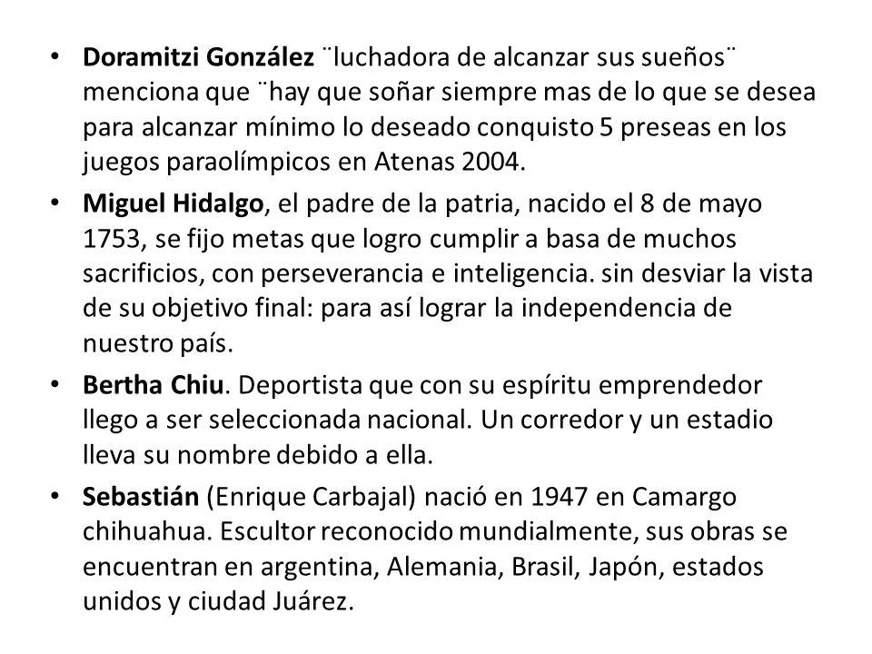 Doramitzi González ¨luchadora de alcanzar sus sueños¨ menciona que ¨hay que soñar siempre mas de lo que se desea para alcanzar mínimo lo deseado conquisto 5 preseas en los juegos paraolímpicos en Atenas 2004.