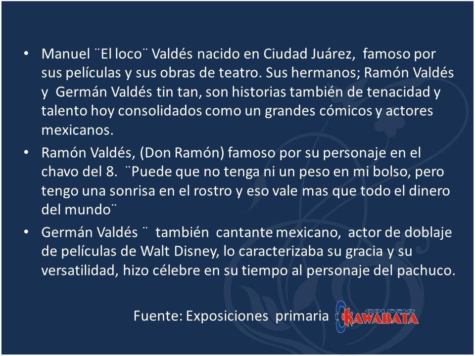 Manuel ¨El loco¨ Valdés nacido en Ciudad Juárez, famoso por sus películas y sus obras de teatro. Sus hermanos; Ramón Valdés y Germán Valdés tin tan, son historias también de tenacidad y talento hoy consolidados como un grandes cómicos y actores mexicanos.