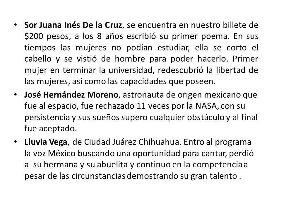 Sor Juana Inés De la Cruz, se encuentra en nuestro billete de $200 pesos, a los 8 años escribió su primer poema. En sus tiempos las mujeres no podían estudiar, ella se corto el cabello y se vistió de hombre para poder hacerlo. Primer mujer en terminar la universidad, redescubrió la libertad de las mujeres, así como las capacidades que poseen.