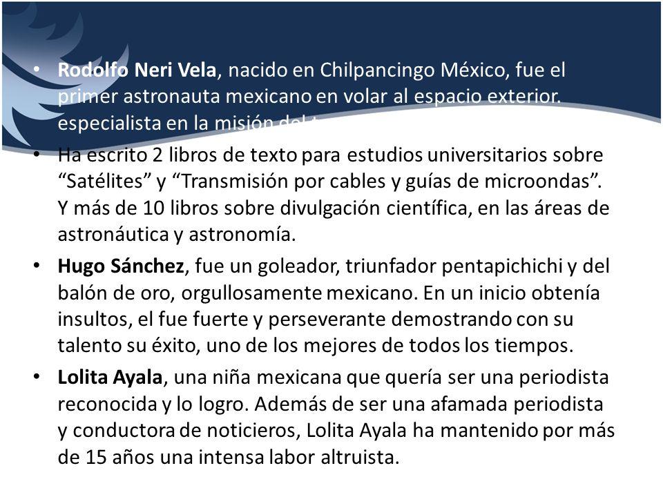 Rodolfo Neri Vela, nacido en Chilpancingo México, fue el primer astronauta mexicano en volar al espacio exterior. especialista en la misión del transbordador Atlantis.