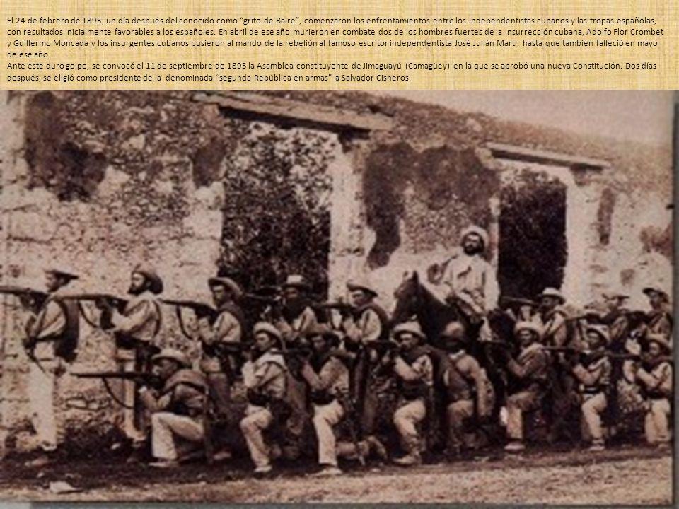 El 24 de febrero de 1895, un día después del conocido como grito de Baire , comenzaron los enfrentamientos entre los independentistas cubanos y las tropas españolas, con resultados inicialmente favorables a los españoles. En abril de ese año murieron en combate dos de los hombres fuertes de la insurrección cubana, Adolfo Flor Crombet y Guillermo Moncada y los insurgentes cubanos pusieron al mando de la rebelión al famoso escritor independentista José Julián Martí, hasta que también falleció en mayo de ese año.