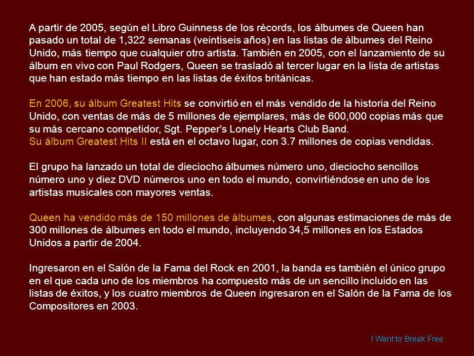 A partir de 2005, según el Libro Guinness de los récords, los álbumes de Queen han pasado un total de 1,322 semanas (veintiseis años) en las listas de álbumes del Reino Unido, más tiempo que cualquier otro artista. También en 2005, con el lanzamiento de su álbum en vivo con Paul Rodgers, Queen se trasladó al tercer lugar en la lista de artistas que han estado más tiempo en las listas de éxitos británicas.