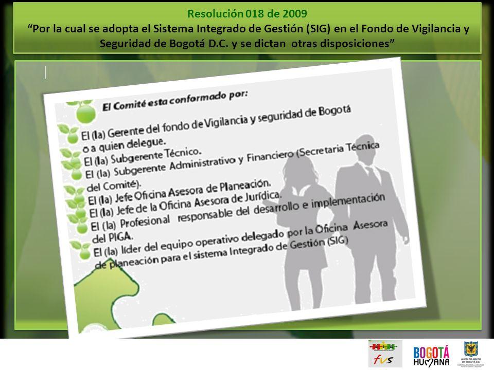 Resolución 018 de 2009 Por la cual se adopta el Sistema Integrado de Gestión (SIG) en el Fondo de Vigilancia y Seguridad de Bogotá D.C. y se dictan otras disposiciones