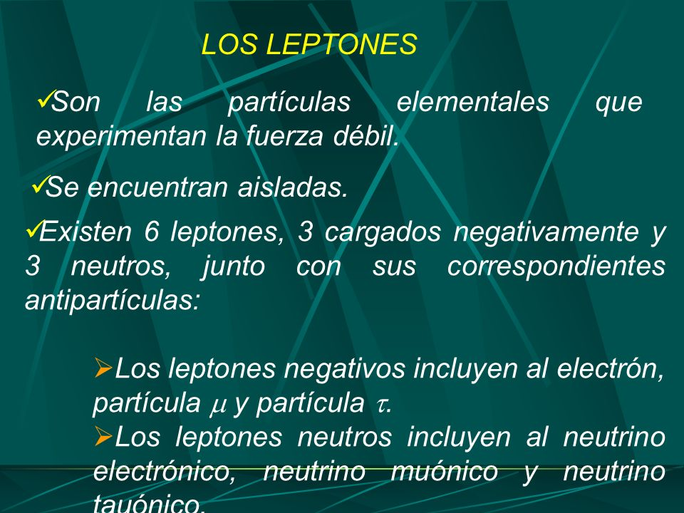 LOS LEPTONES Son las partículas elementales que experimentan la fuerza débil. Se encuentran aisladas.