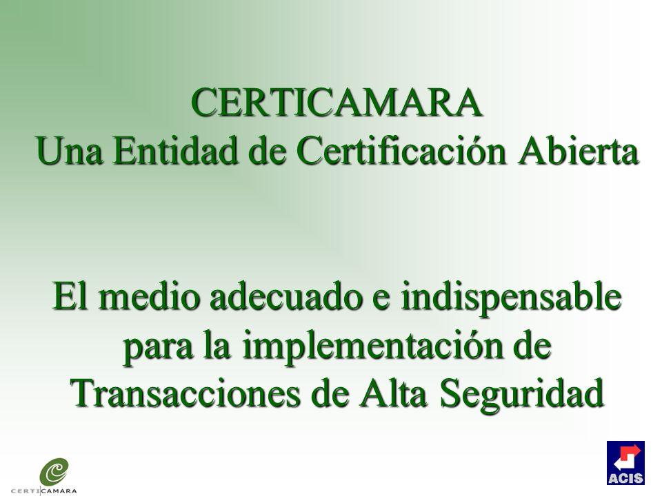 CERTICAMARA Una Entidad de Certificación Abierta El medio adecuado e indispensable para la implementación de Transacciones de Alta Seguridad