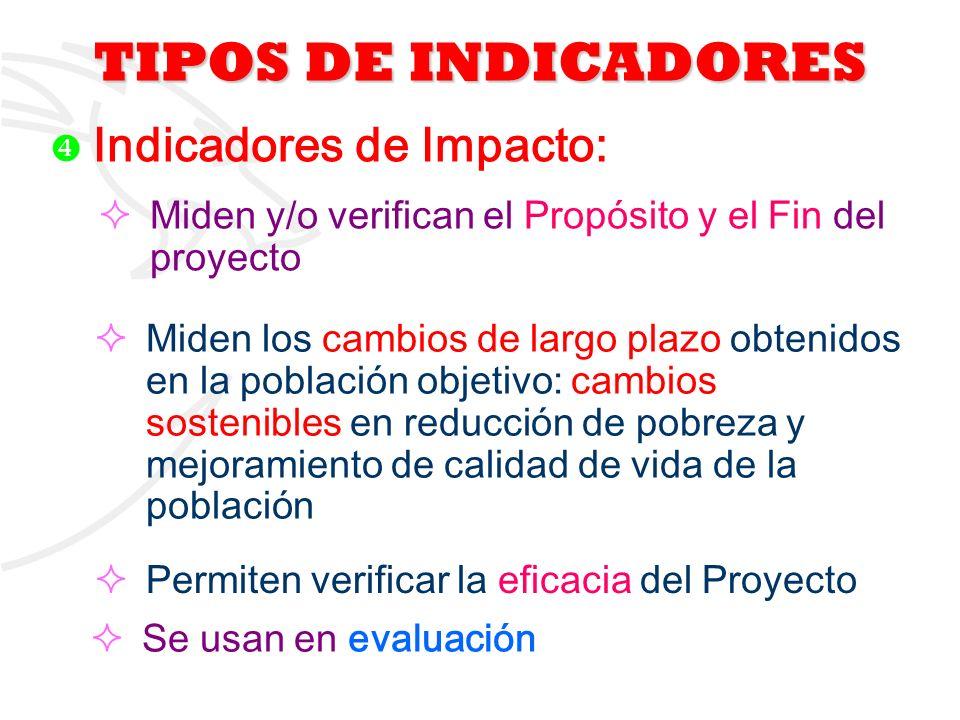 TIPOS DE INDICADORES Indicadores de Impacto: Miden y/o verifican el Propósito y el Fin del proyecto.