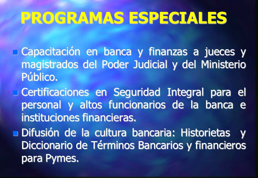 PROGRAMAS ESPECIALES Capacitación en banca y finanzas a jueces y magistrados del Poder Judicial y del Ministerio Público.