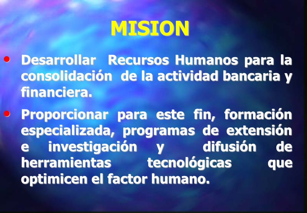 MISION Desarrollar Recursos Humanos para la consolidación de la actividad bancaria y financiera.