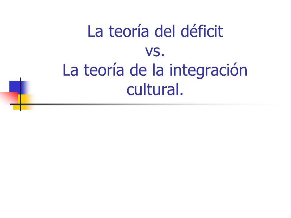 La teoría del déficit vs. La teoría de la integración cultural.
