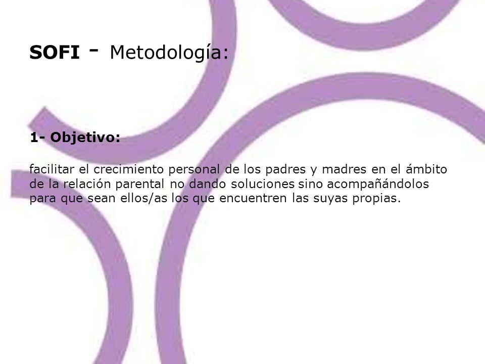 SOFI - Metodología: 1- Objetivo: facilitar el crecimiento personal de los padres y madres en el ámbito de la relación parental no dando soluciones sino acompañándolos para que sean ellos/as los que encuentren las suyas propias.