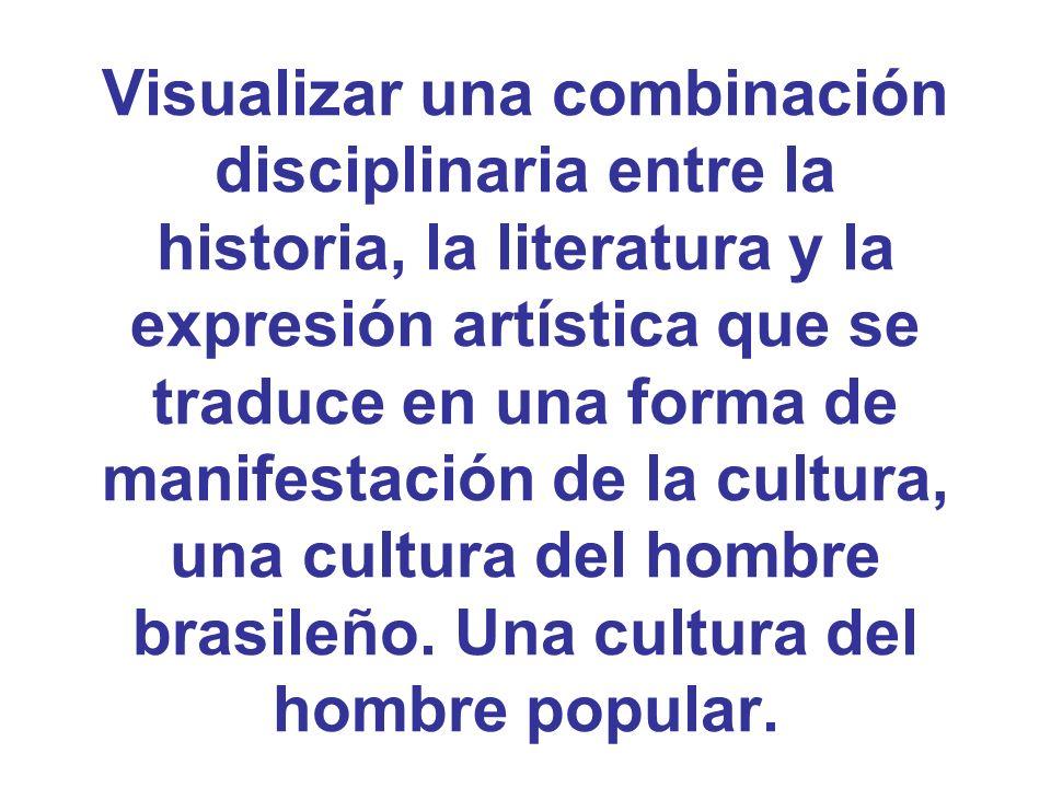 Visualizar una combinación disciplinaria entre la historia, la literatura y la expresión artística que se traduce en una forma de manifestación de la cultura, una cultura del hombre brasileño.