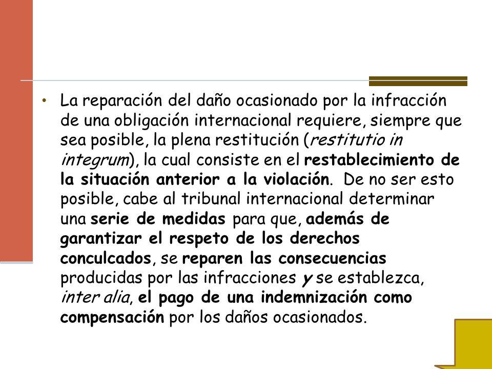 La reparación del daño ocasionado por la infracción de una obligación internacional requiere, siempre que sea posible, la plena restitución (restitutio in integrum), la cual consiste en el restablecimiento de la situación anterior a la violación.