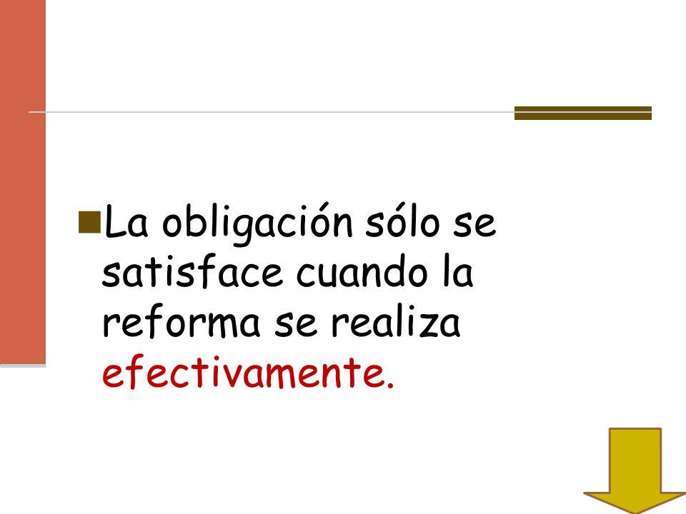 La obligación sólo se satisface cuando la reforma se realiza efectivamente.