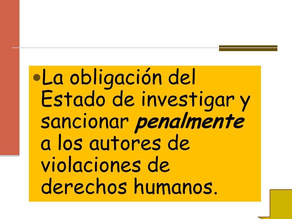 La obligación del Estado de investigar y sancionar penalmente a los autores de violaciones de derechos humanos.