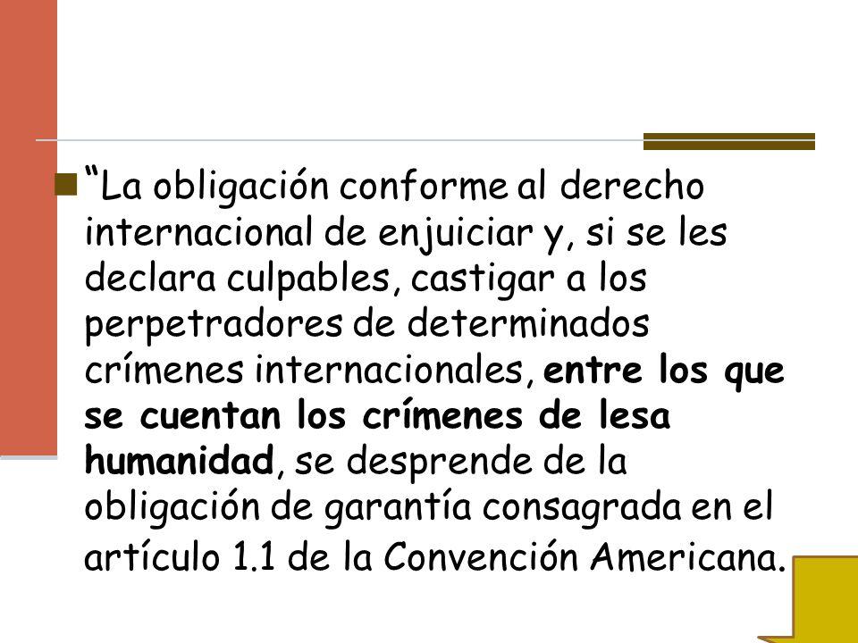 La obligación conforme al derecho internacional de enjuiciar y, si se les declara culpables, castigar a los perpetradores de determinados crímenes internacionales, entre los que se cuentan los crímenes de lesa humanidad, se desprende de la obligación de garantía consagrada en el artículo 1.1 de la Convención Americana.
